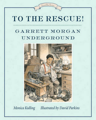 To the Rescue! Garrett Morgan Underground by Monica Kulling, David Parkins