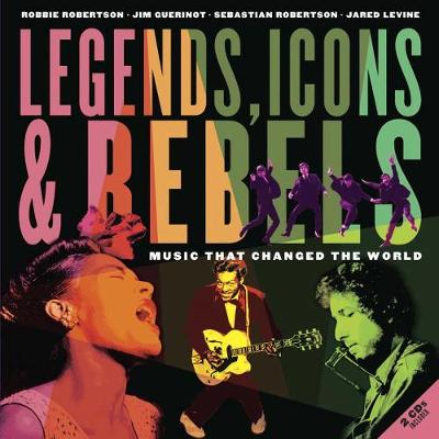 Legends, Icons & Rebels Music That Changed the World by Robbie Robertson, Jim Guerinot, Jared Levine