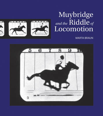 Muybridge and the Riddle of Locomotion by Marta Braun