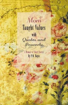 Mom Taught Values with Quotes and Proverbs - A Memoir of Short Stories by P.M. Boyce by P M Boyce