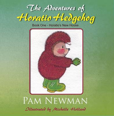The Adventures of Horatio Hedgehog Book One - Horatio's New House by Pam Newman