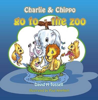 Charlie & Chippo Go to the Zoo by David H. Tossell