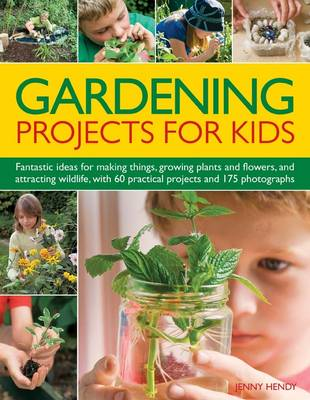 Gardening Projects for Kids Fantastic Ideas for Making Things, Growing Plants and Flowers and Attracting Wildlife, with 60 Practical Projects and 175 Photographs by Jenny Hendy