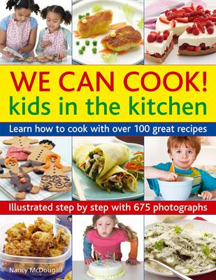 We Can Cook! Kids in the Kitchen Learn How to Cook with Over 100 Great Recipes by Nancy McDougall