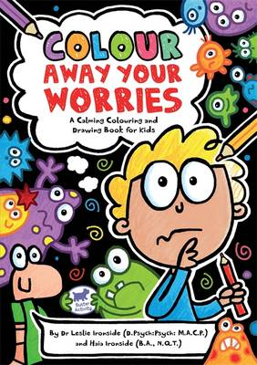 Colour Away Your Worries A Calming Colouring and Drawing Book for Kids by Leslie Ironside, Haia Ironside