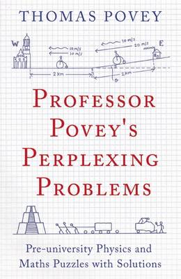 Professor Povey's Perplexing Problems Pre-University Physics and Maths Puzzles with Solutions by Thomas Povey