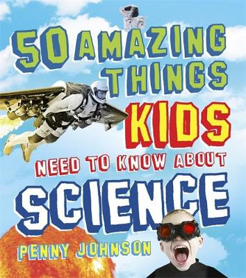 50 Amazing Things Kids Need to Know About Science by Penny Johnson