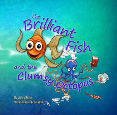 The Brilliant Fish and the Clumsy Octopus by Julian Bazley