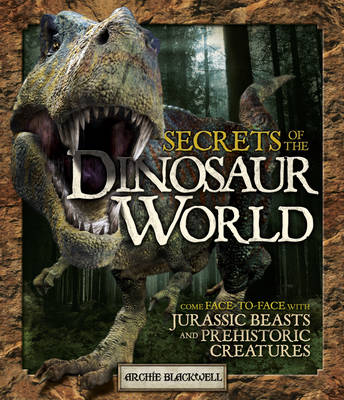 Secrets of the Dinosaur World Jurassic Giants and Other Prehistoric Creatures by Archie Blackwell
