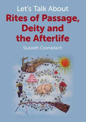 Let's Talk About Rites of Passage, Deity and the Afterlife by Siusaidh Ceanadach