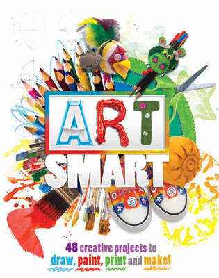 Art Smart 48 Projects to Draw, Paint, Print and Make! by Traci Bunkers, Kath Durkin, Melanie Grimshaw, Wendy Walker