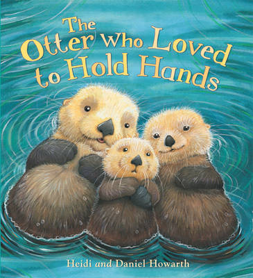 The Storytime: the Otter Who Loved to Hold Hands by Heidi Howarth