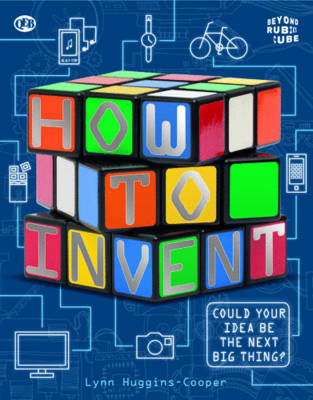 Beyond the Rubik Cube: How to Invent by Lynn Huggins-Cooper