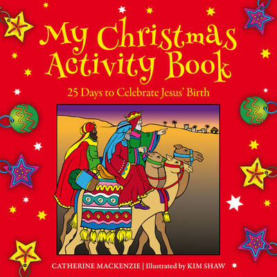 My Christmas Activity Book 25 Days to Celebrate Jesus' Birth by Catherine MacKenzie, Kim Shaw