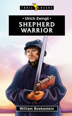 Ulrich Zwingli Shepherd Warrior by William Boekestein