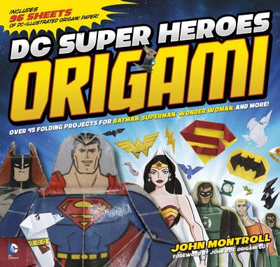 DC Super Heroes Origami 45 Folding Projects for Batman, Superman, Wonder Woman, and More by John Montroll
