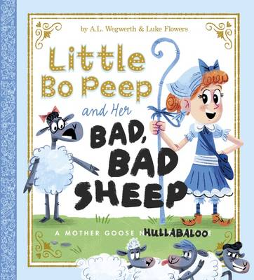 Little Bo Peep and Her Bad, Bad Sheep A Mother Goose Hullabaloo by A. L. Wegwerth