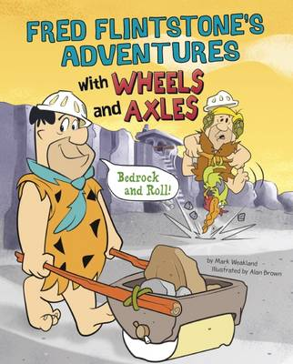 Fred Flintstone's Adventures with Wheels and Axles Bedrock and Roll! by Mark Weakland