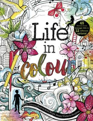 Life in Colour A Teen Colouring Book for Bold, Bright, Messy Works-in-Progress by Stephanie Corfee
