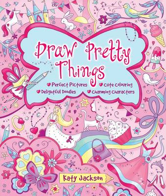 Draw Pretty Things Perfect Pictures * Cute Colouring * Delightful Doodles * Charming Characters by Katy Jackson