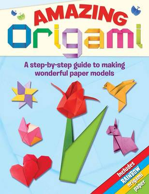 Amazing Origami A Step-by-step Guide to Making Wonderful Paper Models by Lisa Miles
