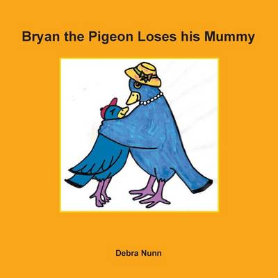 Bryan the Pigeon Loses His Mummy by Debra Nunn