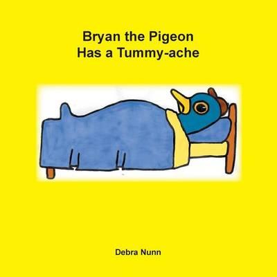 Bryan the Pigeon Has a Tummy-Ache by Debra Nunn