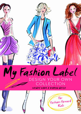My Fashion Label Design Your Own Collection by Wendy Ward, Robyn Neild