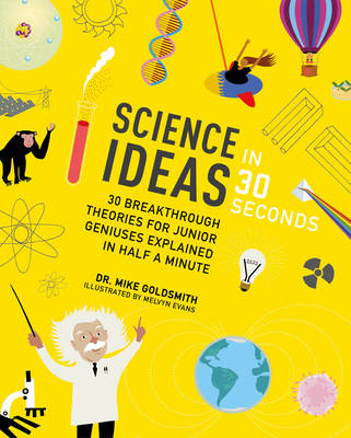 Science Ideas in 30 Seconds 30 Breakthrough Theories for Junior Geniuses Explained in Half a Minute by Dr. Mike Goldsmith, Melvyn Evans