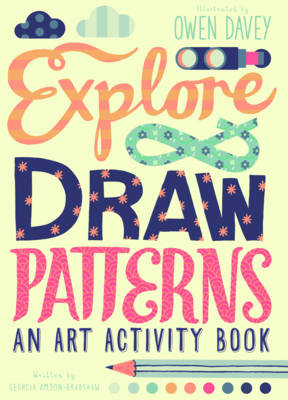 Explore & Draw Patterns An Art Activity Book by Georgia Amson-Bradshaw, Owen Davey
