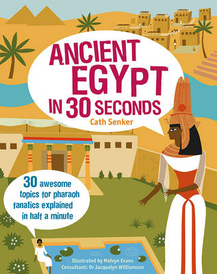 Ancient Egypt in 30 Seconds 30 Awesome Topics for Pharaoh Fanatics Explained in Half a Minute by Cath Senker, Melvyn Evans