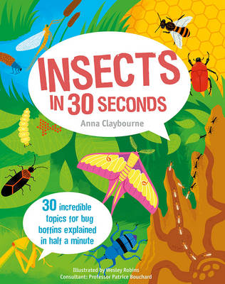 Insects in 30 Seconds 30 Fascinating Topics for Bug Boffins Explained in Half a Minute by Anna Claybourne, Wesley Robins