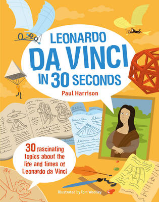 Leonardo da Vinci in 30 Seconds 30 Fascinating Topics About the Life and Times of Leonardo da Vinci by Paul Harrison, Tom Woolley