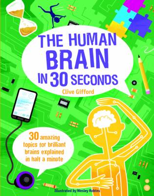 The Human Brain in 30 Seconds 30 Amazing Topics for Brilliant Brains Explained in Half a Minute by Clive Gifford, Wesley Robins