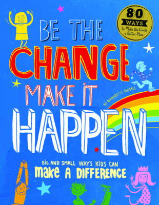 Be the Change, Make it Happen Big and Small Ways Kids Can Make a Difference by Bernadette Russell
