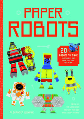 Paper Robots 20 Robots to Make, Just Press Out, Glue Together and Play by Alexander Gwynne