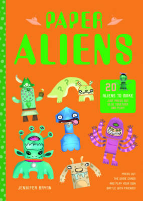 Paper Aliens 20 Aliens to Make, Just Press Out, Glue Together and Play! by Jennifer Bryan