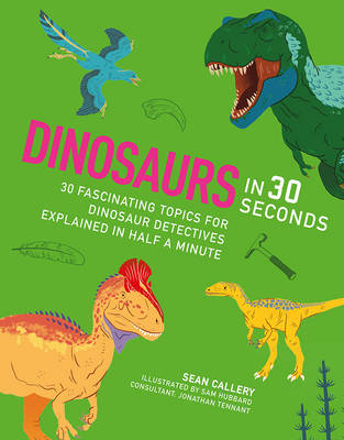 Dinosaurs in 30 Seconds 30 Amazing Topics for Archaeological Adventures Explained in Half a Minute / for Kids Who Dig Dinosaurs by Sean Callery