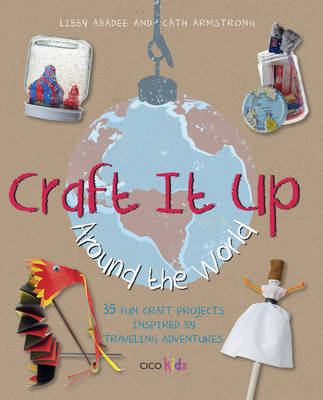 Craft it Up Around the World by Libby Abadee, Cath Armstrong