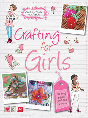 Crafting for Girls 35 Easy Projects You'Ll Love to Make by Charlotte Liddle