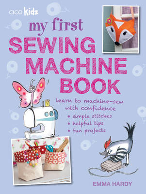 My First Sewing Machine Book 35 Fun and Easy Projects for Children Aged 7 Years + by Emma Hardy