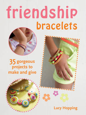 Friendship Bracelets 35 Gorgeous Projects to Make and Give. For Children Aged 7 Years + by Lucy Hopping