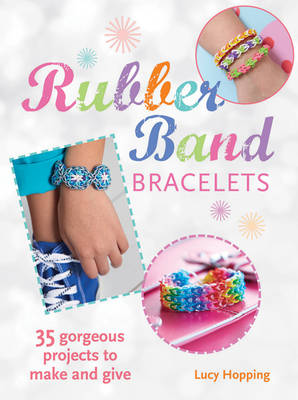 Rubber Band Bracelets 35 Gorgeous Projects to Make and Give by Lucy Hopping