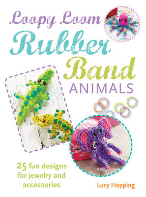 Loopy Loom Rubber Band Animals 25 Fun Designs for Jewelry and Accessories by Lucy Hopping