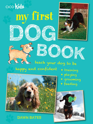 My First Dog Book Teach Your Dog to be Happy and Confident: Training, Playing, Grooming, Feeding by Dawn Bates