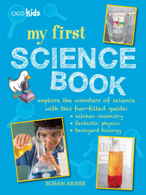 My First Science Book Explore the Wonders of Science with This Fun-Filled Guide: Kitchen Chemistry, Fantastic Physics, Backyard Biology by Susan Akass