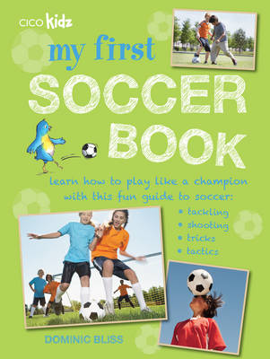 My First Soccer Book Learn How to Play Like a Champion with This Fun Guide to Soccer: Tackling, Shooting, Tricks, Tactics by Dominic Bliss