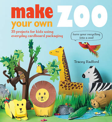 Make Your Own Zoo 35 Projects for Kids Using Everyday Cardboard Packaging. Turn Your Recycling into a Zoo! by Tracey Radford