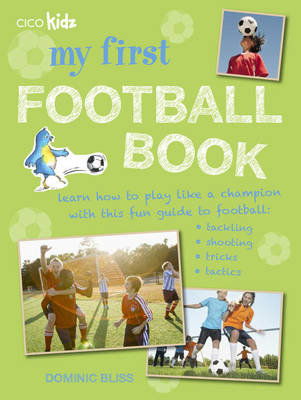 My First Football Book Learn How to Play Like a Champion with This Fun Guide to Football: Tackling, Shooting, Tricks, Tactics by Dominic Bliss