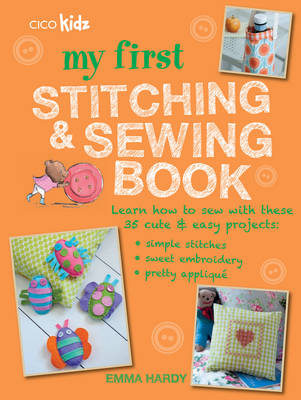 My First Stitching and Sewing Book Learn How to Sew with These 35 Cute & Easy Projects : Simple Stitches, Sweet Embroidery, Pretty Applique by CICO Kidz